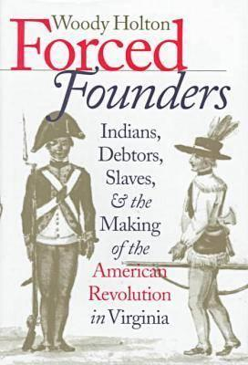 Forced Founders: Indians, Debtors, Slaves, and the Making of the American Revolution in Virginia