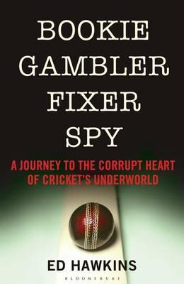 Bookie Gambler Fixer Spy: A Journey to the Heart of Cricket's Underworld
