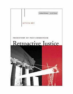 Retroactive Justice: Prehistory of Post-Communism (Cultural Memory in the Present): Prehistory of Post-Communism (Cultural Memory in the Present)