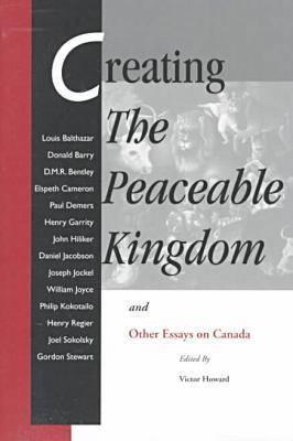 Creating the Peaceable Kingdom: And Other Essays on Canada Victor Howard