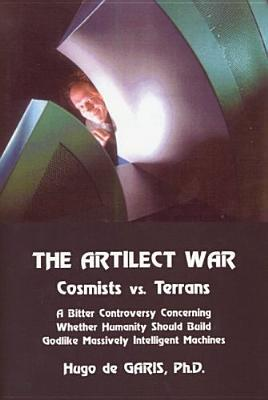 The Artilect War: Cosmists Vs. Terrans: A Bitter Controversy Concerning Whether Humanity Should Build Godlike Massively Intelligent Mach