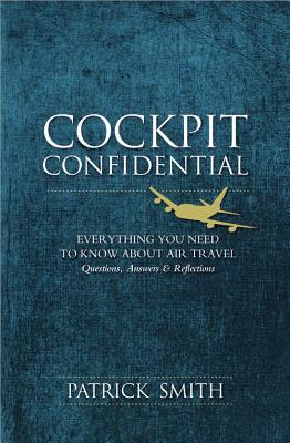Cockpit Confidential: Everything You Need to Know about Air Travel: Questions, Answers, & Reflections