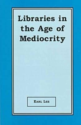 Libraries in the Age of Mediocrity by Earl Lee