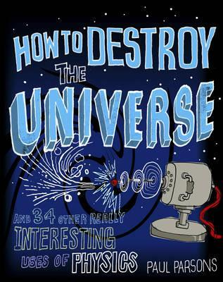 How to Destroy the Universe by Paul Parsons
