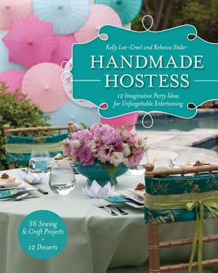 Handmade Hostess: 12 Imaginative Party Ideas for Unforgettable Entertaining 36 Sewing & Craft Projects 12 Desserts