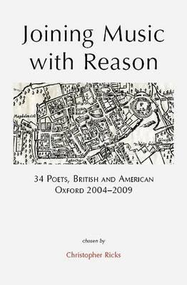Joining Music with Reason: 34 Poets, British and American: Oxford 2004-2009