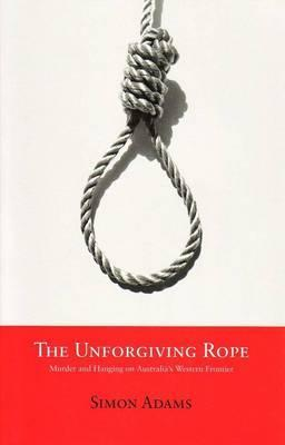 Download The Unforgiving Rope: Murder and Hanging on Australia's Western Frontier by Simon Adams PDF
