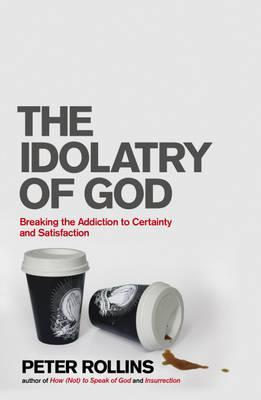 The Idolatry of God: Breaking the Addiction to Certainty and Satisfaction