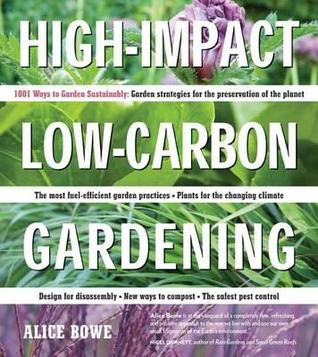 High-Impact, Low-Carbon Gardening: 1001 Ways to Garden Sustainably Alice Bowe