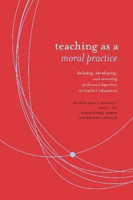 Teaching as Moral Practice: Defining, Developing, and Assessing Professional Dispositions in Teacher Education