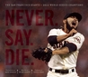 Never. Say. Die.: The San Francisco Giants — 2012 World Series Champions