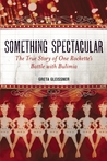 Something Spectacular: The True Story of One Rockette's Battle with Bulimia