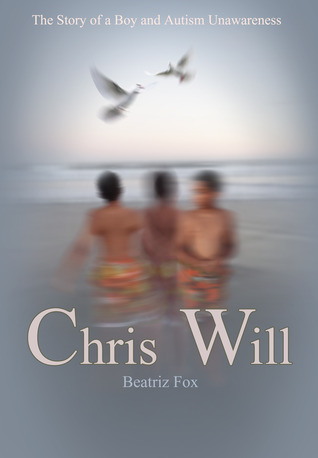 Chris Will... The Story of a Boy and Autism Unawareness by Beatriz Fox