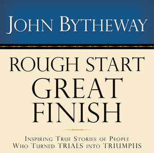 Rough Start, Great Finish: [Inspiring True Stories of People Who Turned Trials Into Triumphs]