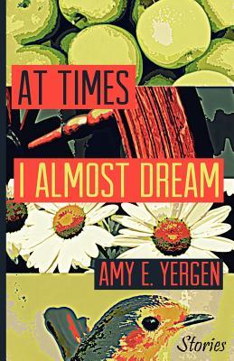 At Times I Almost Dream by Amy E.  Yergen
