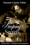 Keeping Secrets - Book One Undercover Heroes by Tammie Clarke Gibbs