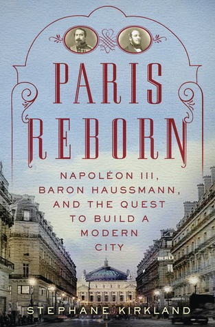 Paris Reborn: Napolon III, Baron Haussmann, and the Quest to Build a Modern City