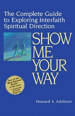 Read online Show Me Your Way: The Complete Guide to Exploring Interfaith Spiritual Direction by Howard A. Addison DJVU