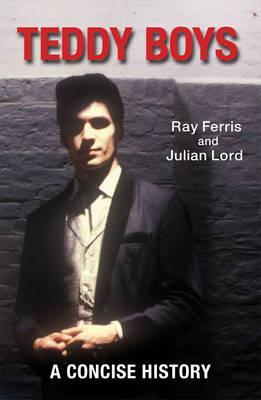 Teddy Boys: A Concise History. Ray Ferris, Julian Lord