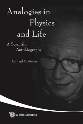 Analogies in Physics and Life: A Scientific Autobiography Richard M. Weiner