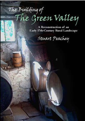 Free download The Building of the Green Valley: A Reconstruction of an Early 17th-Century Rural Landscape by Stuart Peachey PDF