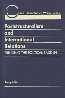 Poststructuralism & International Relations: Bringing The Political Back In