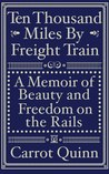 Ten Thousand Miles by Freight Train by Carrot Quinn