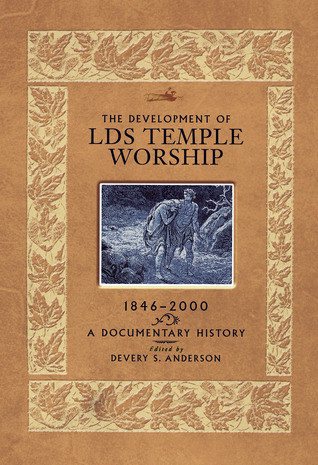The Development of LDS Temple Worship, 1846-2000 by Devery S. Anderson