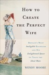 How to Create the Perfect Wife by Wendy Moore