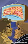 Queers Dig Time Lords: A Celebration of Doctor Who by the LGBTQ Fans Who Love It cover image