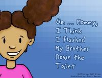 Um ... Mommy, I Think I Flushed My Brother Down The Toilet