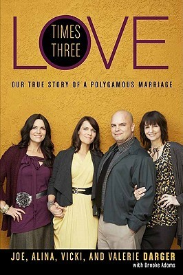 Love Times Three Our True Story of a Polygamous Marriage by Joe Darger