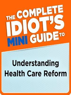 The Complete Idiot's Mini Guide to Understanding Healthcarereform