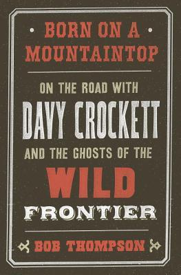 Born on a Mountaintop: On the Road with Davy Crockett and the Ghosts of the Wild Frontier