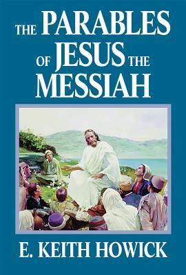 The Parables of Jesus the Messiah by E. Keith Howick Jr.