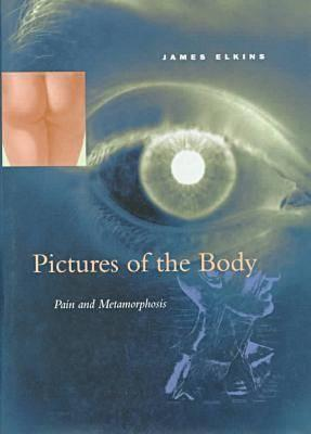 Pictures of the Body: Pain and Metamorphosis  by  James Elkins