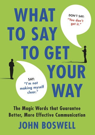 What to Say to Get Your Way by John  Boswell