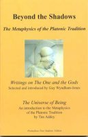 Free Download Beyond the Shadows: The Metaphysics of the Platonic Tradition: Writings on the One and the Gods: The Universe of Being by Guy Wyndham-Jones, Tim Addey PDF