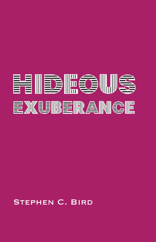 Hideous Exuberance by Stephen C. Bird