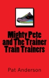 Mighty Pete and The Trainer Train Trainers (Mighty Pete, #2)