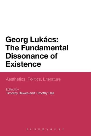 Georg Lukacs: The Fundamental Dissonance of Existence: Aesthetics, Politics, Literature  by  Bewes Timothy