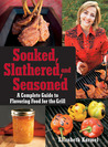 Soaked, Slathered, and Seasoned: A Complete Guideto Flavoring Food for the Grill
