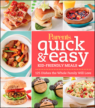 Parents Magazine Quick & Easy Kid-Friendly Meals: 125 Recipes Your Whole Family Will Love