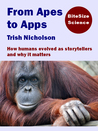 From Apes to Apps: How humans evolved as storytellers and why it matters (BiteSize Science, #1)