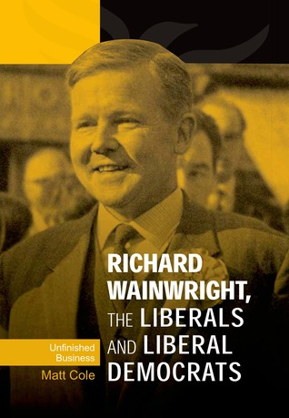 Richard Wainwright, the Liberals and Liberal Democrats by Matthew  Cole