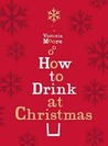 How to Drink at Christmas: Winter Warmers, Party Drinks and Christmas Cocktails. Victoria Moore