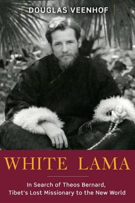 White Lama: The Life of Tantric Yogi Theos Bernard, Tibet's Lost Emissary to the New World