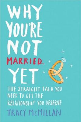 Why You're Not Married . . . Yet: The Straight Talk You Need to Get the Relationship You Deserve