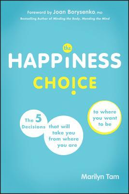 The Happiness Choice: The 5 Decisions That Will Take You from Where You Are to Where You Want to Be