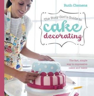Free download The Busy Girls Guide to Cake Decorating: Create Impressive Cakes and Bakes No Matter What Your Time Limit PDF by Ruth Clemens